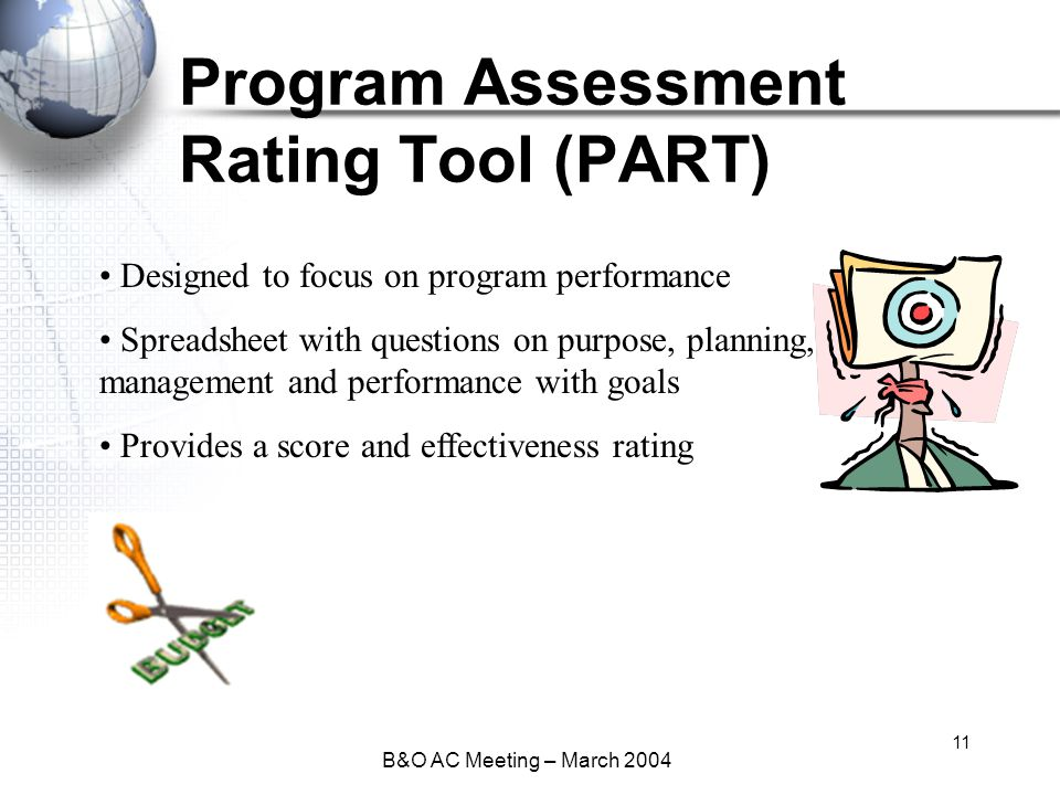 B&O AC Meeting – March 2004 11 Program Assessment Rating Tool (PART) Designed to focus on program performance Spreadsheet with questions on purpose, planning, management and performance with goals Provides a score and effectiveness rating