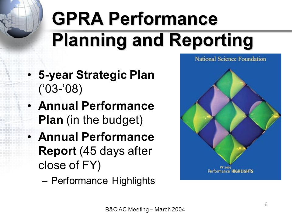 B&O AC Meeting – March 2004 6 GPRA Performance Planning and Reporting 5-year Strategic Plan ('03-'08) Annual Performance Plan (in the budget) Annual Performance Report (45 days after close of FY) –Performance Highlights