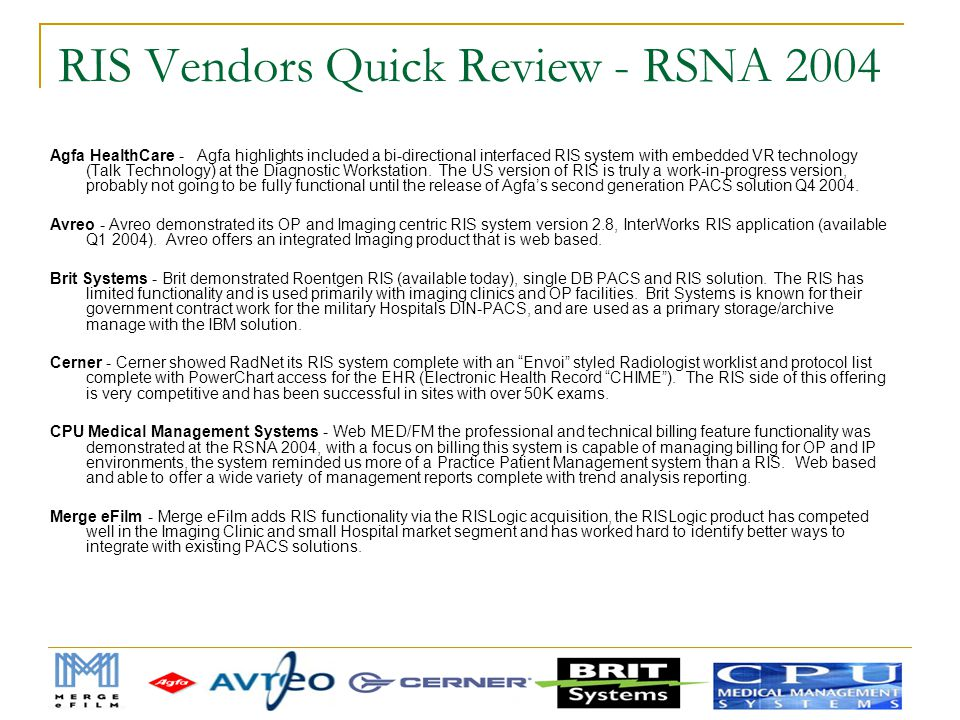 RIS Vendors Quick Review - RSNA 2004 Agfa HealthCare - Agfa highlights included a bi-directional interfaced RIS system with embedded VR technology (Ta