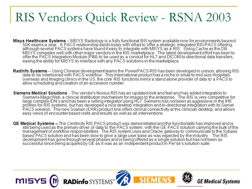 RIS Vendors Quick Review - RSNA 2003 Misys Healthcare Systems – MISYS Radiology is a fully functional RIS system available now for environments beyond