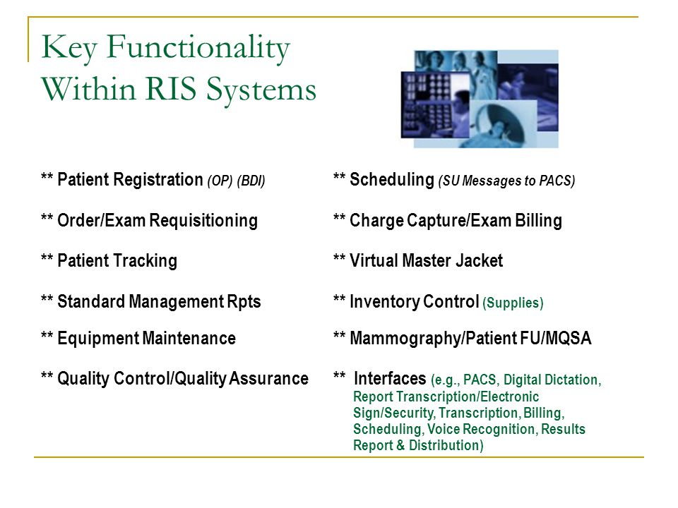 Key Functionality Within RIS Systems ** Patient Registration (OP) (BDI) ** Scheduling (SU Messages to PACS) ** Order/Exam Requisitioning ** Charge Cap
