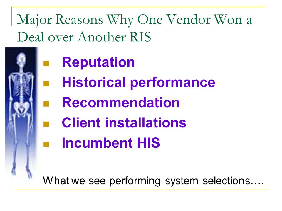 What Executives From Hospitals Say Are Important Attributes of a RIS Vendor Features/Functionality (that address the prospect organization's specific business needs) Corporate Stability and Commitment (both to customer support and RIS enhancements) Technology and Computing Platform (that meet the prospect's established or planned Information Technology (IT) standards, is this system part of our strategic plan? ) Client Installations (number of sites, with emphasis on those most similar to prospect) Costs (Start-up and On-going Support) (Rule of thumb is 10% of Hardware and 16% of Software for maintenance fees)
