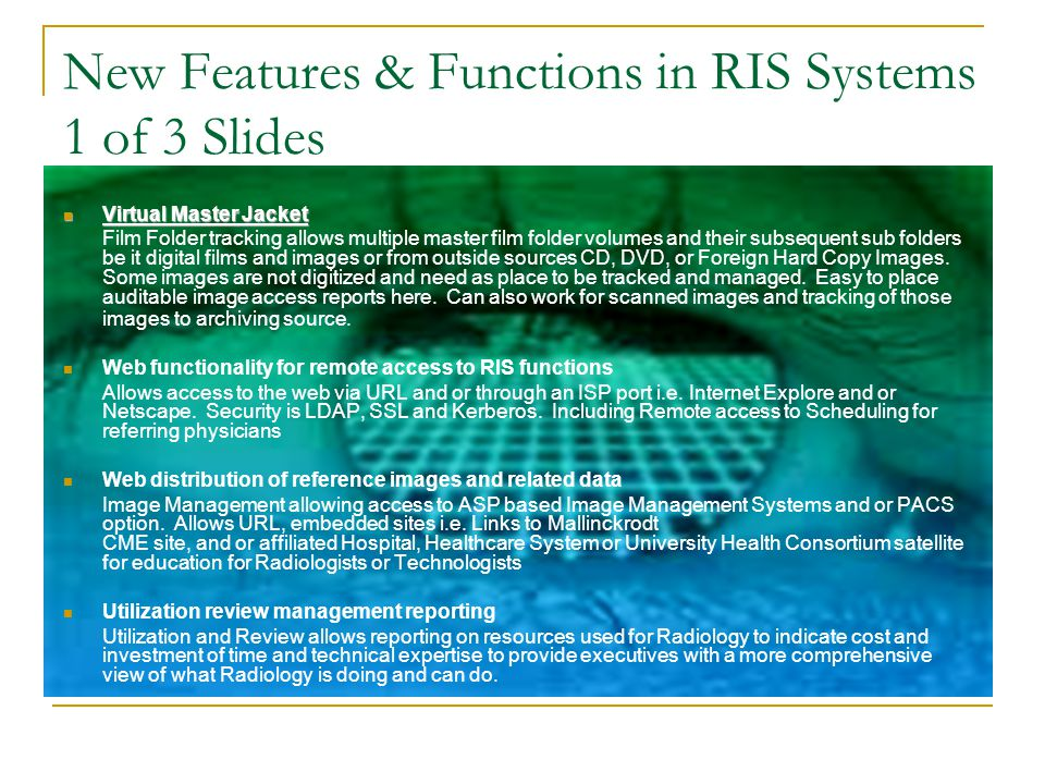 Key Functionality Within RIS Systems ** Patient Registration (OP) (BDI) ** Scheduling (SU Messages to PACS) ** Order/Exam Requisitioning ** Charge Capture/Exam Billing ** Patient Tracking ** Virtual Master Jacket ** Standard Management Rpts ** Inventory Control (Supplies) ** Equipment Maintenance ** Mammography/Patient FU/MQSA ** Quality Control/Quality Assurance ** Interfaces (e.g., PACS, Digital Dictation, Report Transcription/Electronic Sign/Security, Transcription, Billing, Scheduling, Voice Recognition, Results Report & Distribution)