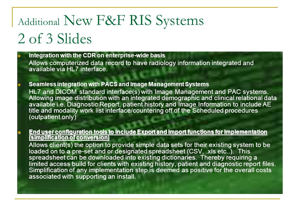 Additional New F&F RIS Systems 3 of 3 Slides Patient Tracking (an Airport Terminal effect for Pt Tracking) Patient Tracking will allow a Radiology manager and or interested parties within Radiology to peruse real time tracking of patients from the time the patient arrives has the procedure/exam and to the time the patient is discharged from Radiology.