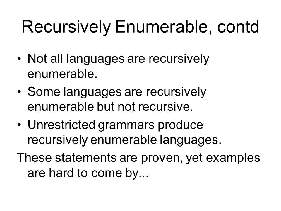 Recursively Enumerable, contd Not all languages are recursively enumerable. Some languages are recursively enumerable but not recursive. Unrestricted