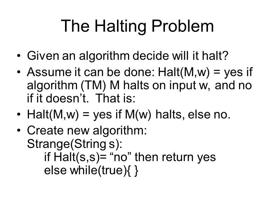 The Halting Problem Given an algorithm decide will it halt.
