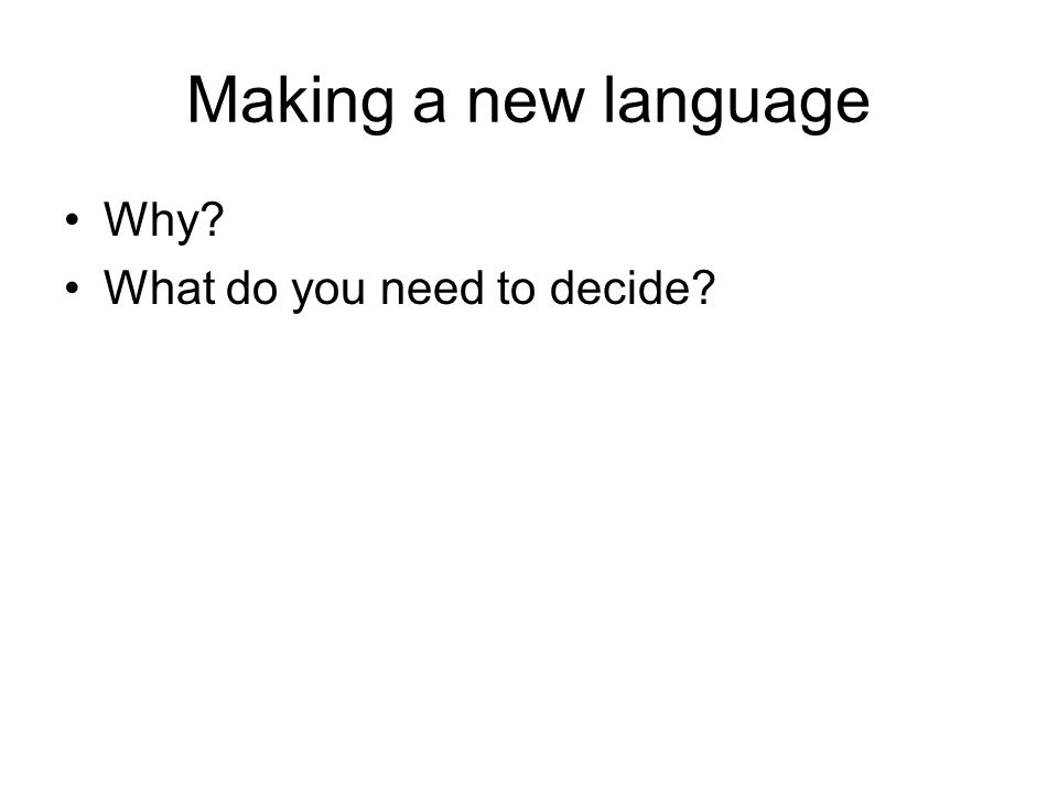 Making a new language Why? What do you need to decide?