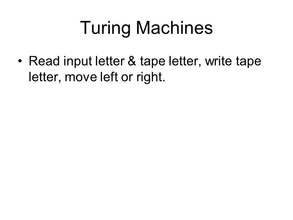 Turing Machines Read input letter & tape letter, write tape letter, move left or right.