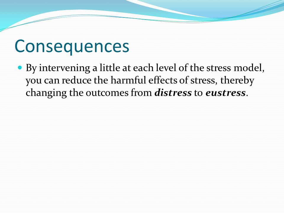 Consequences By intervening a little at each level of the stress model, you can reduce the harmful effects of stress, thereby changing the outcomes from distress to eustress.