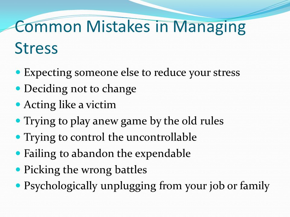 Common Mistakes in Managing Stress Expecting someone else to reduce your stress Deciding not to change Acting like a victim Trying to play anew game by the old rules Trying to control the uncontrollable Failing to abandon the expendable Picking the wrong battles Psychologically unplugging from your job or family
