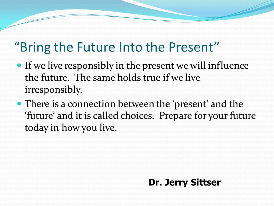 Bring the Future Into the Present If we live responsibly in the present we will influence the future.
