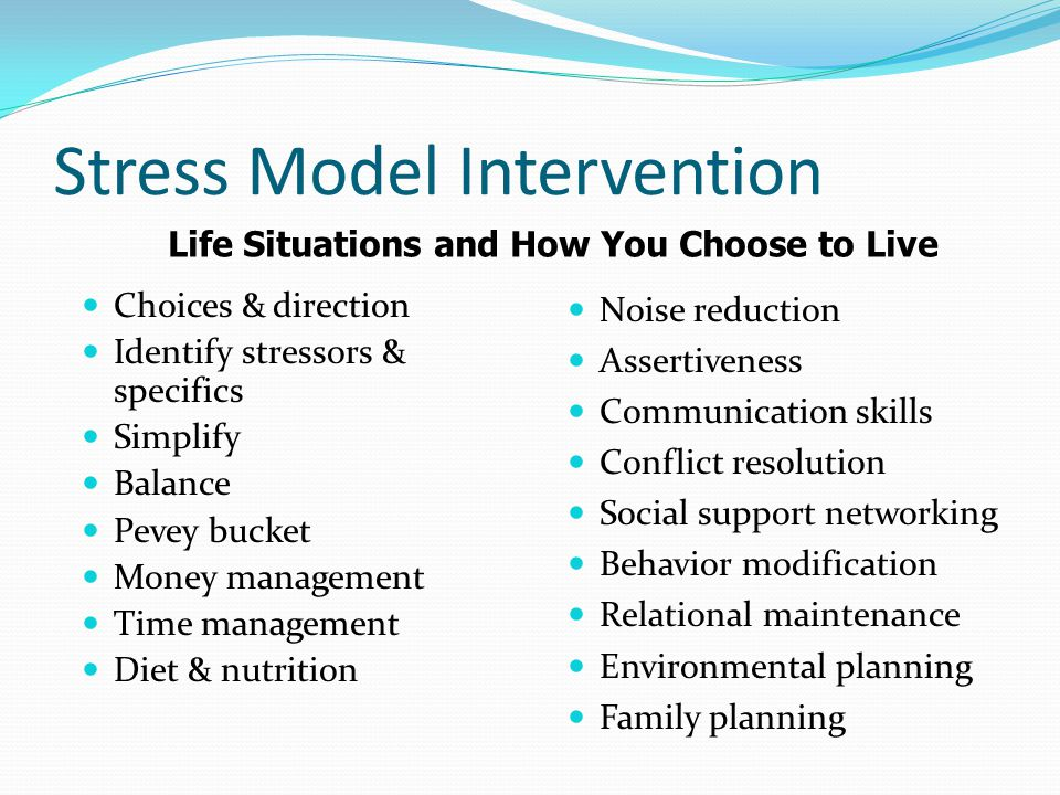 Stress Model Intervention Choices & direction Identify stressors & specifics Simplify Balance Pevey bucket Money management Time management Diet & nutrition Noise reduction Assertiveness Communication skills Conflict resolution Social support networking Behavior modification Relational maintenance Environmental planning Family planning Life Situations and How You Choose to Live