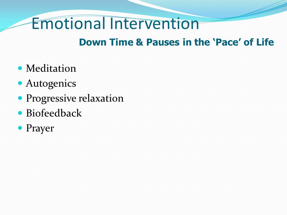 Emotional Intervention Meditation Autogenics Progressive relaxation Biofeedback Prayer Down Time & Pauses in the 'Pace' of Life