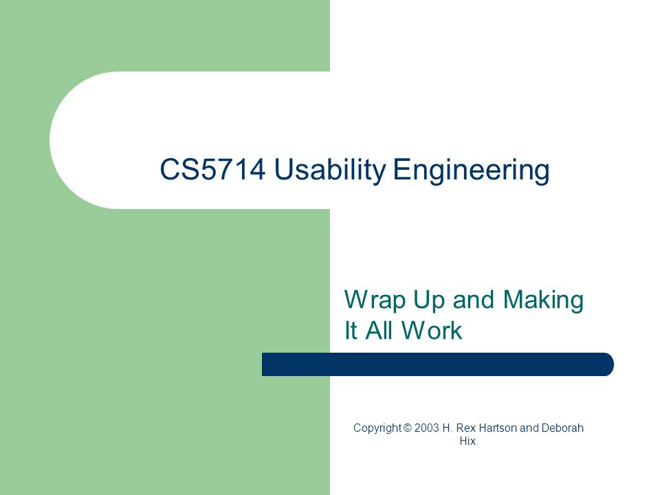 CS5714 Usability Engineering Wrap Up and Making It All Work Copyright © 2003 H.