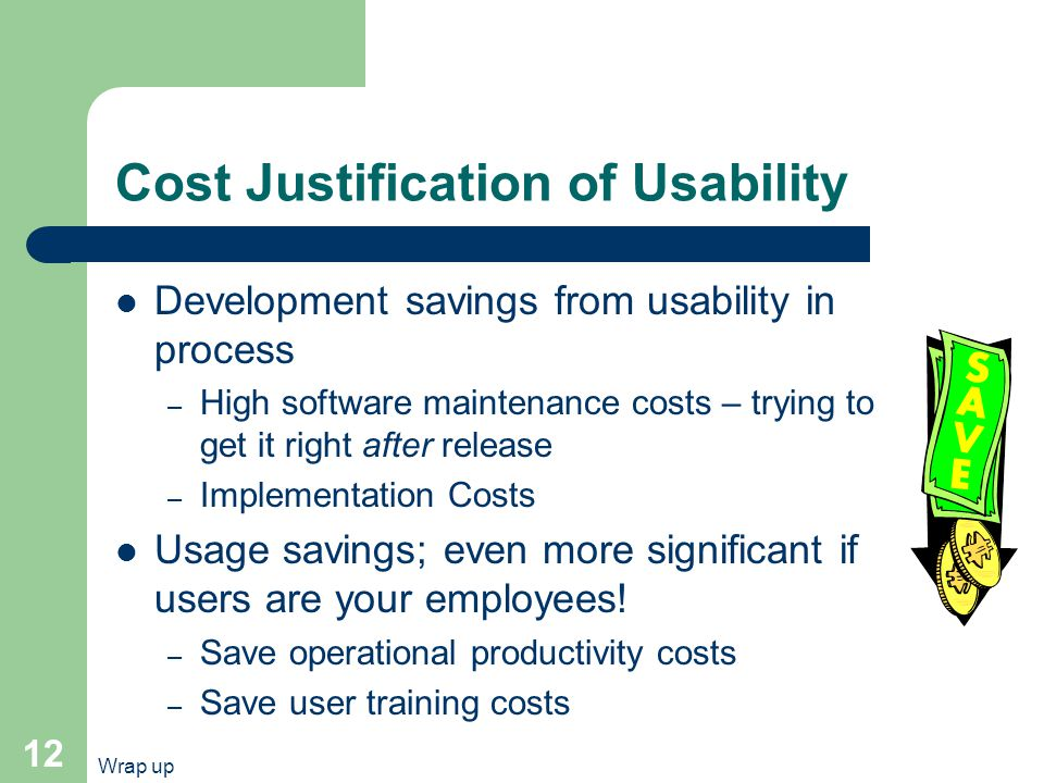Wrap up 12 Cost Justification of Usability Development savings from usability in process – High software maintenance costs – trying to get it right after release – Implementation Costs Usage savings; even more significant if users are your employees.