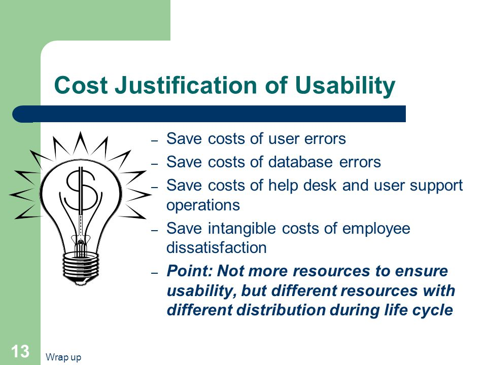 Wrap up 13 Cost Justification of Usability – Save costs of user errors – Save costs of database errors – Save costs of help desk and user support operations – Save intangible costs of employee dissatisfaction – Point: Not more resources to ensure usability, but different resources with different distribution during life cycle