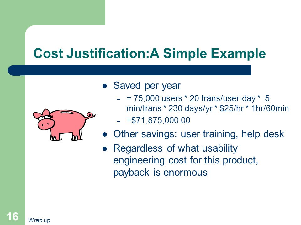 Wrap up 16 Cost Justification:A Simple Example Saved per year – = 75,000 users * 20 trans/user-day *.5 min/trans * 230 days/yr * $25/hr * 1hr/60min – =$71,875,000.00 Other savings: user training, help desk Regardless of what usability engineering cost for this product, payback is enormous