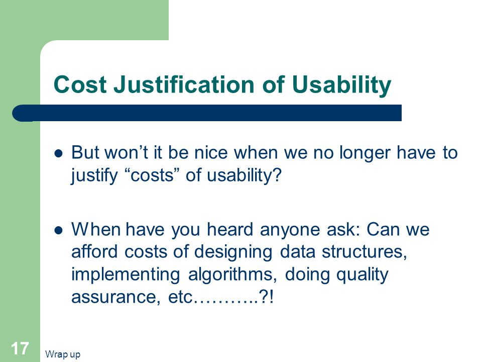 Wrap up 17 Cost Justification of Usability But won't it be nice when we no longer have to justify costs of usability.