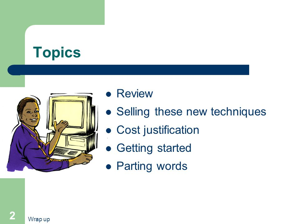 Wrap up 2 Topics Review Selling these new techniques Cost justification Getting started Parting words
