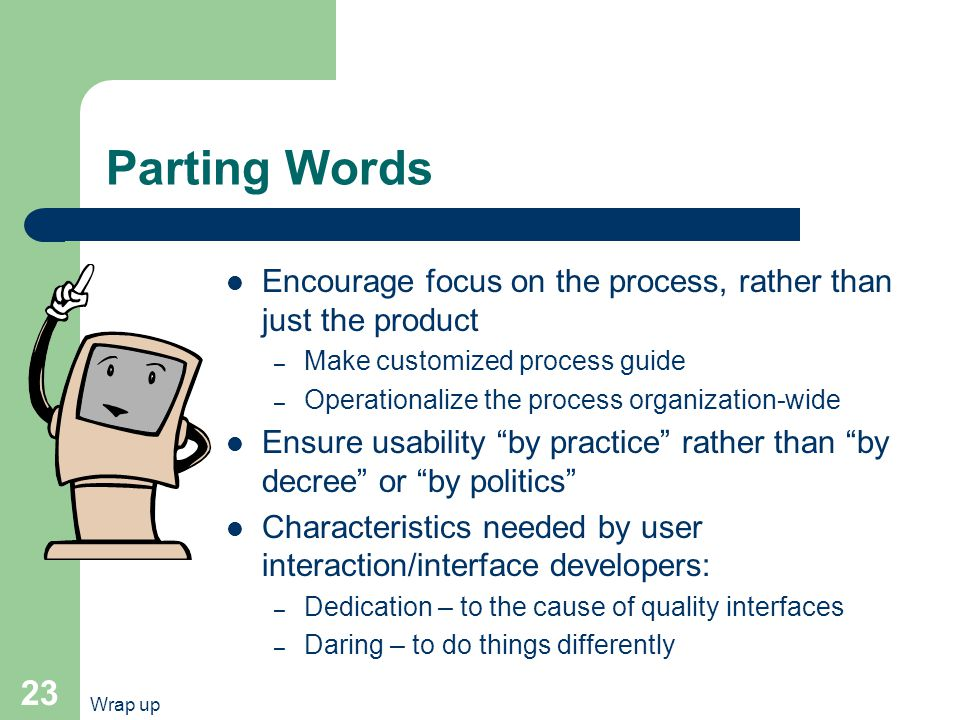 Wrap up 23 Parting Words Encourage focus on the process, rather than just the product – Make customized process guide – Operationalize the process organization-wide Ensure usability by practice rather than by decree or by politics Characteristics needed by user interaction/interface developers: – Dedication – to the cause of quality interfaces – Daring – to do things differently