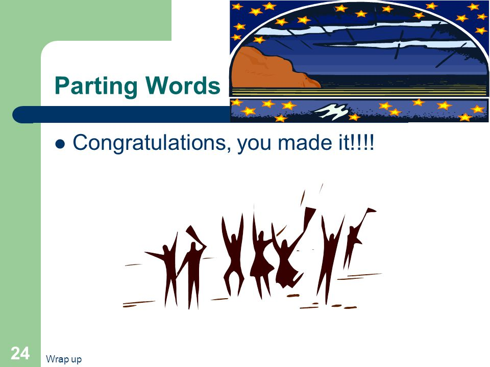 Wrap up 24 Parting Words Congratulations, you made it!!!!