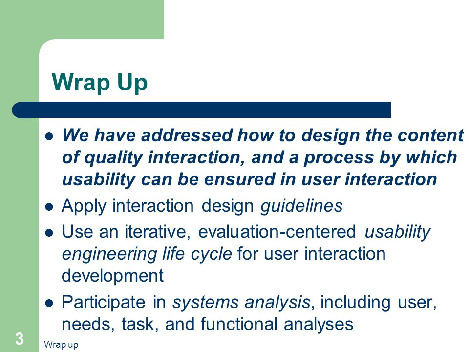 Wrap up 3 Wrap Up We have addressed how to design the content of quality interaction, and a process by which usability can be ensured in user interaction Apply interaction design guidelines Use an iterative, evaluation-centered usability engineering life cycle for user interaction development Participate in systems analysis, including user, needs, task, and functional analyses