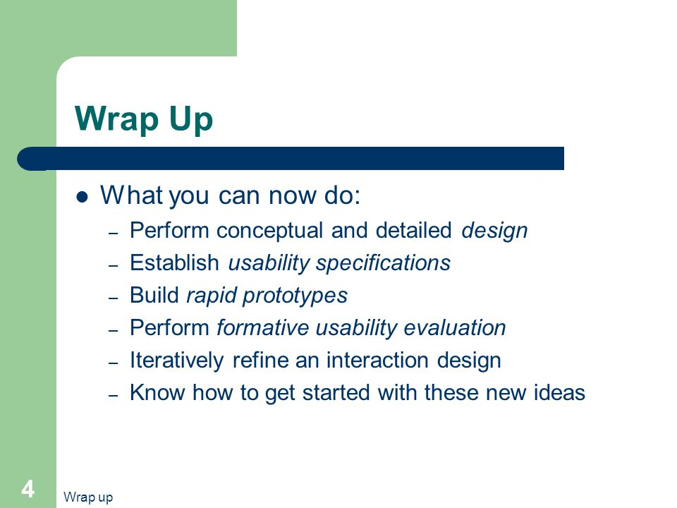 Wrap up 4 Wrap Up What you can now do: – Perform conceptual and detailed design – Establish usability specifications – Build rapid prototypes – Perform formative usability evaluation – Iteratively refine an interaction design – Know how to get started with these new ideas