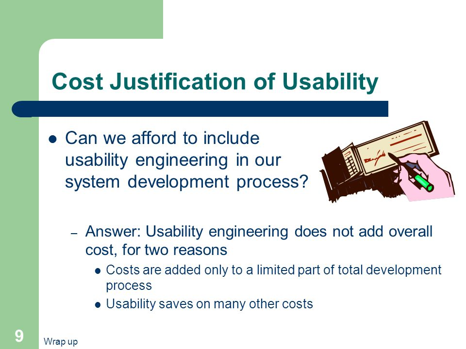 Wrap up 9 Cost Justification of Usability Can we afford to include usability engineering in our system development process.