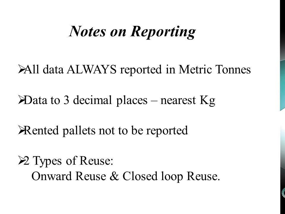 Notes on Reporting  All data ALWAYS reported in Metric Tonnes  Data to 3 decimal places – nearest Kg  Rented pallets not to be reported  2 Types of Reuse: Onward Reuse & Closed loop Reuse.