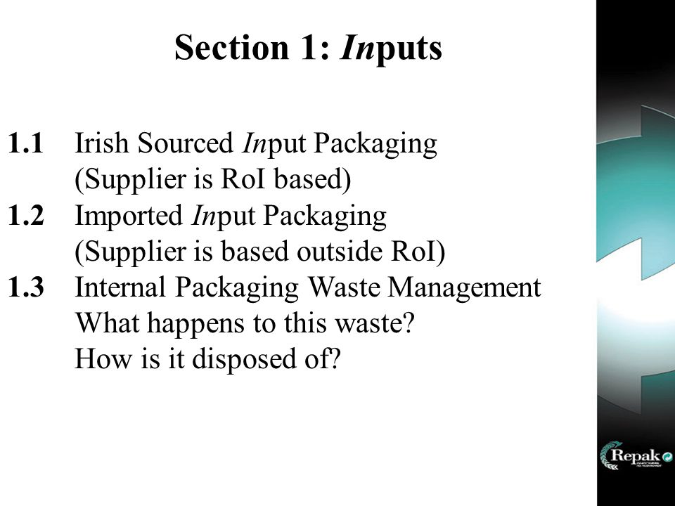 Section 1: Inputs 1.1Irish Sourced Input Packaging (Supplier is RoI based) 1.2Imported Input Packaging (Supplier is based outside RoI) 1.3Internal Packaging Waste Management What happens to this waste.