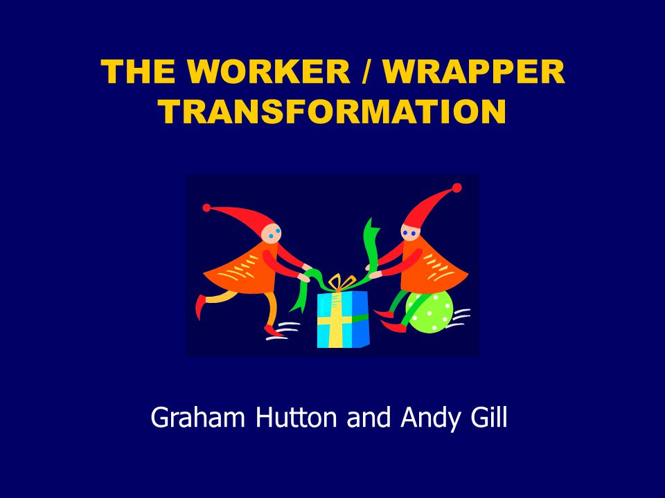 THE WORKER / WRAPPER TRANSFORMATION Graham Hutton and Andy Gill