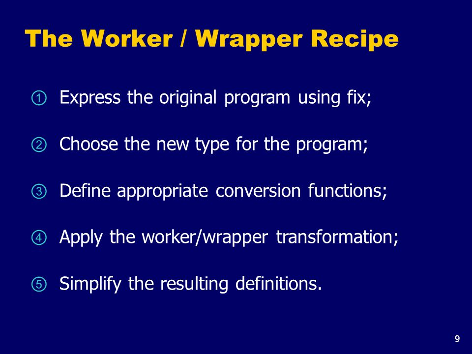 9 The Worker / Wrapper Recipe ① Express the original program using fix; ② Choose the new type for the program; ③ Define appropriate conversion functions; ④ Apply the worker/wrapper transformation; ⑤ Simplify the resulting definitions.