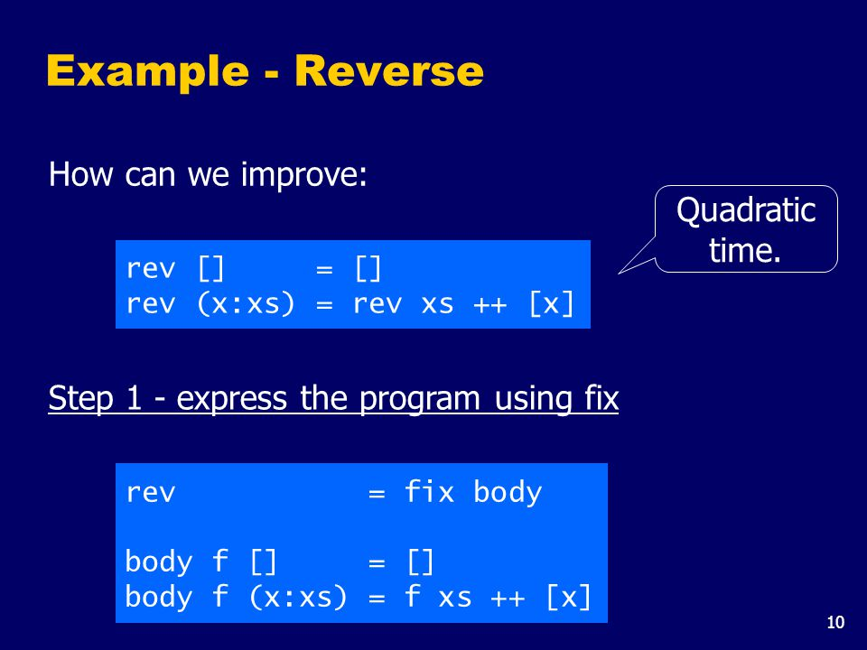 10 Example - Reverse How can we improve: rev [] = [] rev (x:xs) = rev xs ++ [x] Step 1 - express the program using fix rev = fix body body f [] = [] body f (x:xs) = f xs ++ [x] Quadratic time.