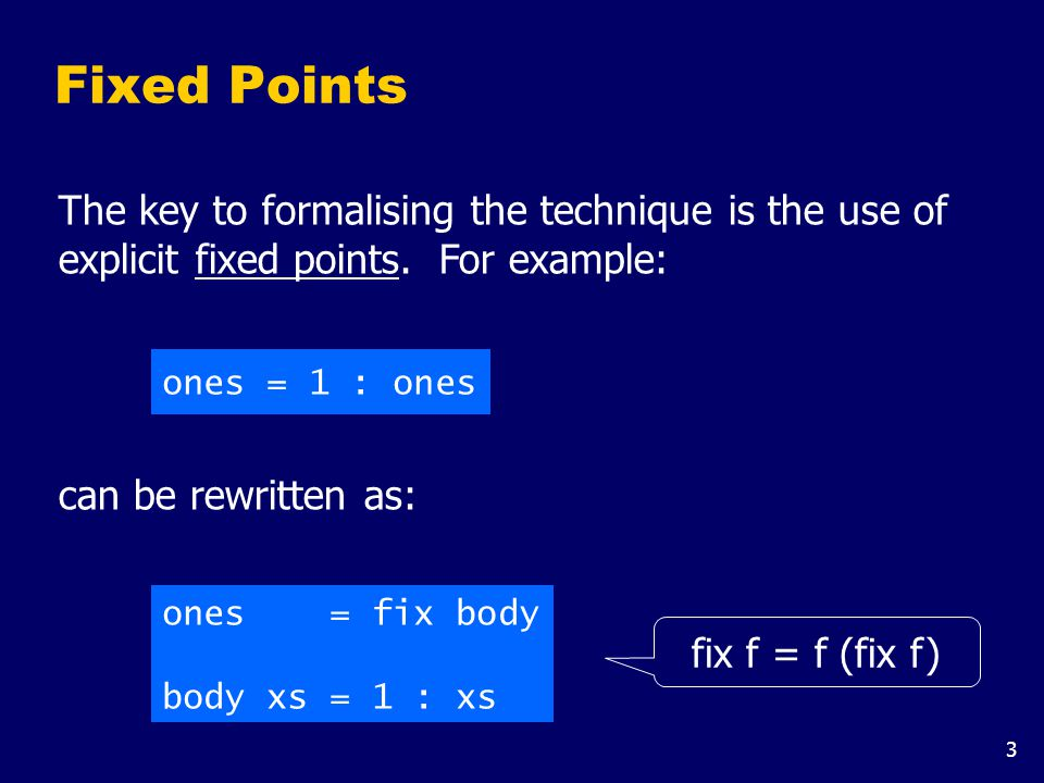 3 Fixed Points ones = 1 : ones ones = fix body body xs = 1 : xs can be rewritten as: fix f = f (fix f) The key to formalising the technique is the use of explicit fixed points.