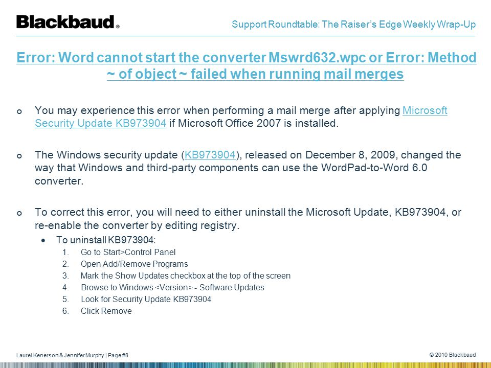 Laurel Kenerson & Jennifer Murphy | Page #8 © 2010 Blackbaud Support Roundtable: The Raiser's Edge Weekly Wrap-Up Error: Word cannot start the converter Mswrd632.wpc or Error: Method ~ of object ~ failed when running mail merges You may experience this error when performing a mail merge after applying Microsoft Security Update KB973904 if Microsoft Office 2007 is installed.Microsoft Security Update KB973904 The Windows security update (KB973904), released on December 8, 2009, changed the way that Windows and third-party components can use the WordPad-to-Word 6.0 converter.KB973904 To correct this error, you will need to either uninstall the Microsoft Update, KB973904, or re-enable the converter by editing registry.