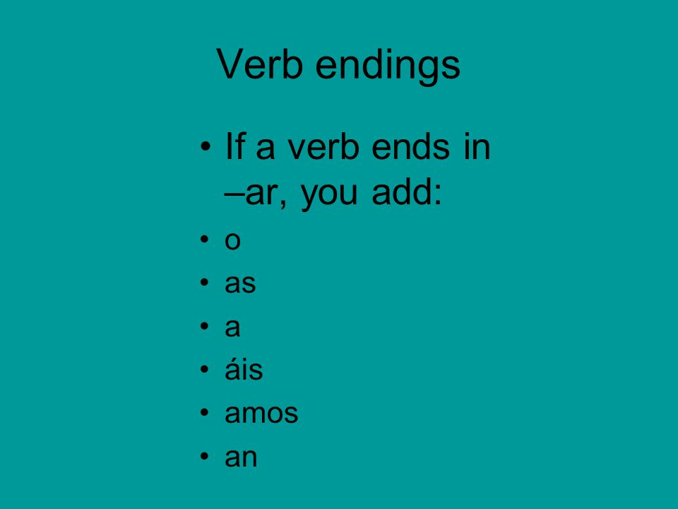 Verb endings If a verb ends in –er, you add: o es e éis emos en if a verb ends in –ir, you add: o es e imos ís en