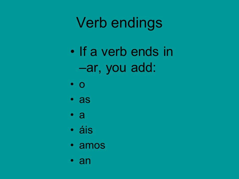 Verb endings If a verb ends in –ar, you add: o as a áis amos an