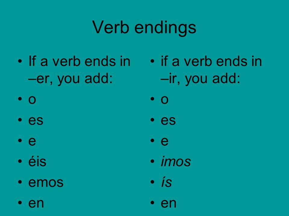 Verb endings If a verb ends in –er, you add: o es e éis emos en if a verb ends in –ir, you add: o es e imos ís en