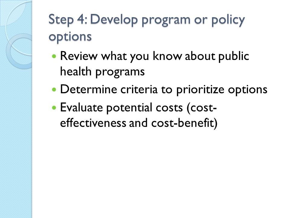 Step 4: Develop program or policy options Review what you know about public health programs Determine criteria to prioritize options Evaluate potential costs (cost- effectiveness and cost-benefit)