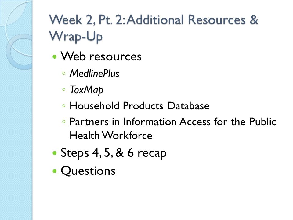 Week 2, Pt. 2: Additional Resources & Wrap-Up Web resources ◦ MedlinePlus ◦ ToxMap ◦ Household Products Database ◦ Partners in Information Access for
