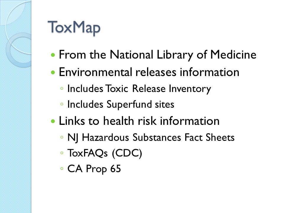 ToxMap From the National Library of Medicine Environmental releases information ◦ Includes Toxic Release Inventory ◦ Includes Superfund sites Links to health risk information ◦ NJ Hazardous Substances Fact Sheets ◦ ToxFAQs (CDC) ◦ CA Prop 65