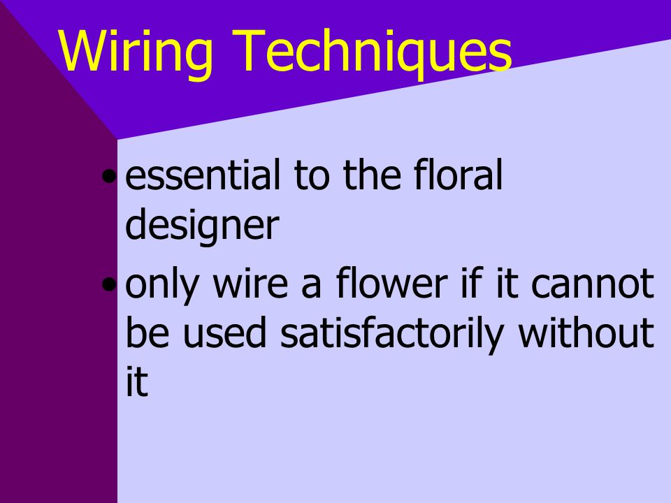 Wiring Techniques essential to the floral designer only wire a flower if it cannot be used satisfactorily without it