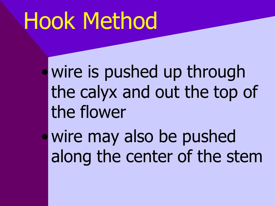 Hook Method wire is pushed up through the calyx and out the top of the flower wire may also be pushed along the center of the stem