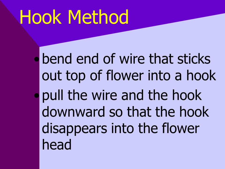 Hook Method bend end of wire that sticks out top of flower into a hook pull the wire and the hook downward so that the hook disappears into the flower