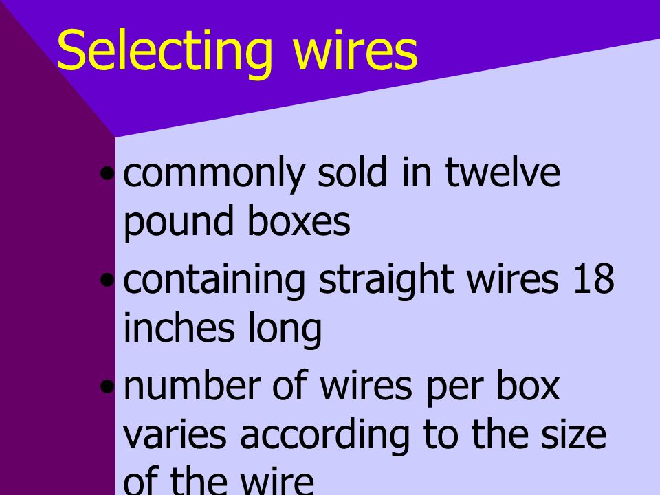 Selecting wires commonly sold in twelve pound boxes containing straight wires 18 inches long number of wires per box varies according to the size of t