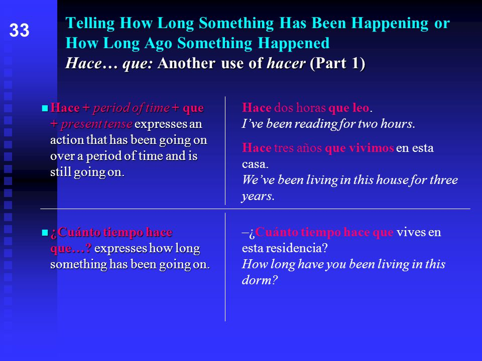 Hace… que: Another use of hacer (Part 1) Telling How Long Something Has Been Happening or How Long Ago Something Happened Hace… que: Another use of hacer (Part 1) Hace + period of time + que + present tense expresses an action that has been going on over a period of time and is still going on.