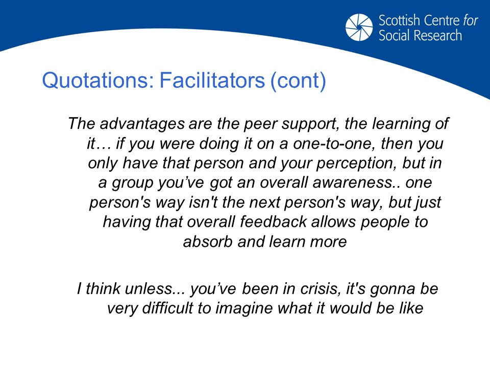 Quotations: Facilitators (cont) The advantages are the peer support, the learning of it… if you were doing it on a one-to-one, then you only have that person and your perception, but in a group you've got an overall awareness..