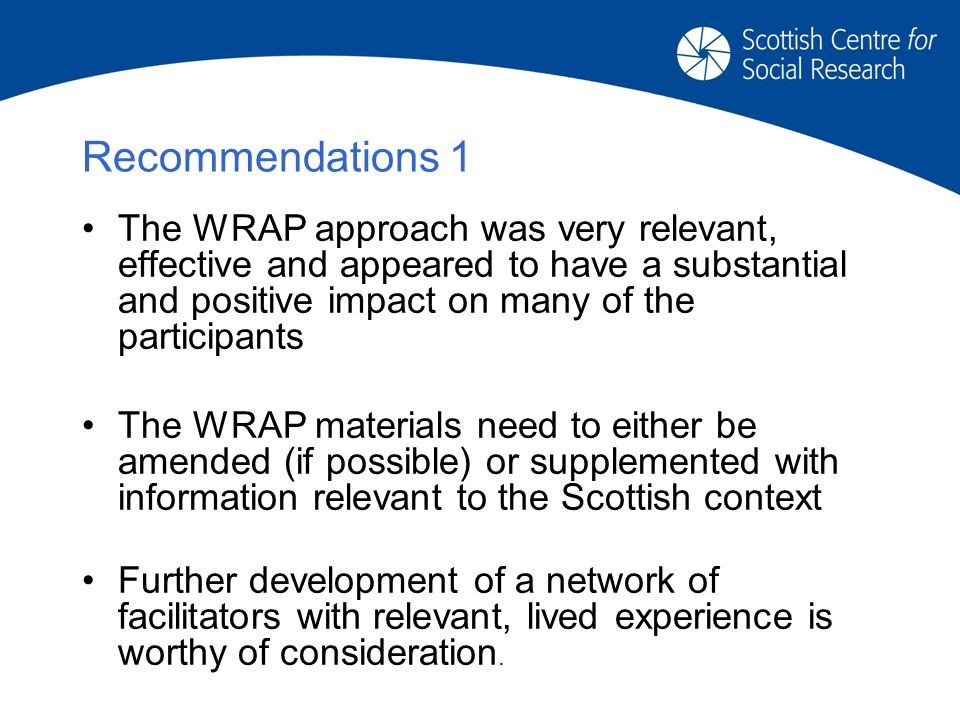 Recommendations 1 The WRAP approach was very relevant, effective and appeared to have a substantial and positive impact on many of the participants The WRAP materials need to either be amended (if possible) or supplemented with information relevant to the Scottish context Further development of a network of facilitators with relevant, lived experience is worthy of consideration.