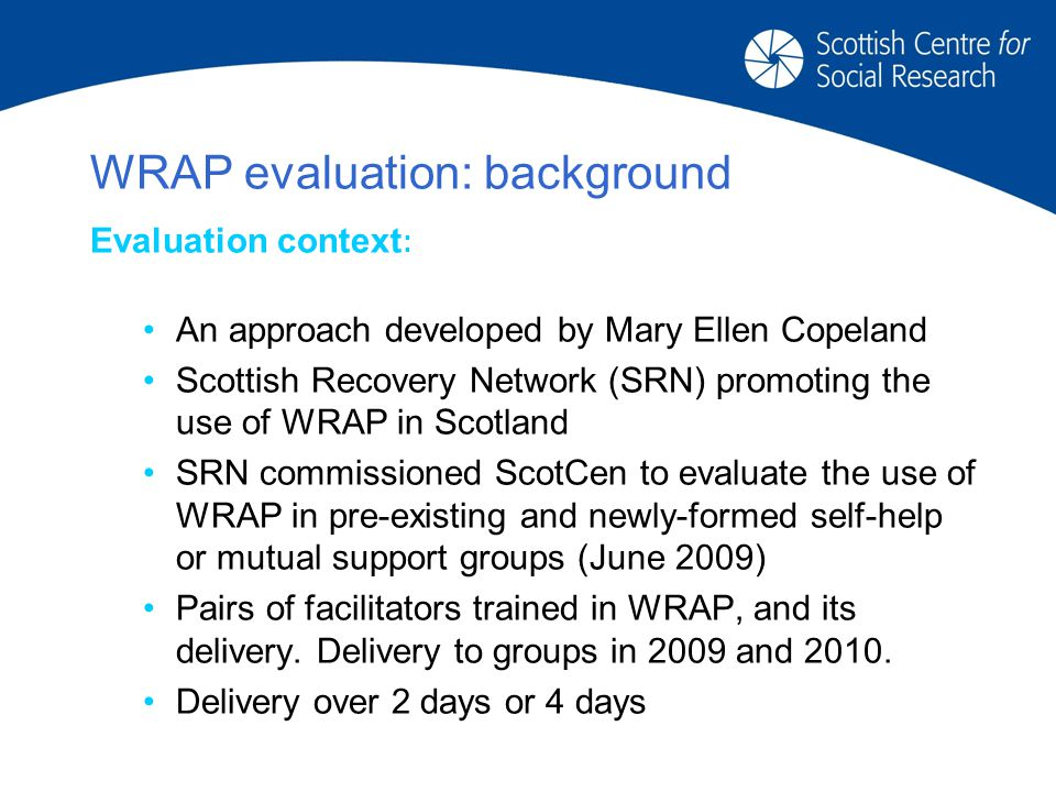 WRAP evaluation: background Evaluation context : An approach developed by Mary Ellen Copeland Scottish Recovery Network (SRN) promoting the use of WRAP in Scotland SRN commissioned ScotCen to evaluate the use of WRAP in pre-existing and newly-formed self-help or mutual support groups (June 2009) Pairs of facilitators trained in WRAP, and its delivery.