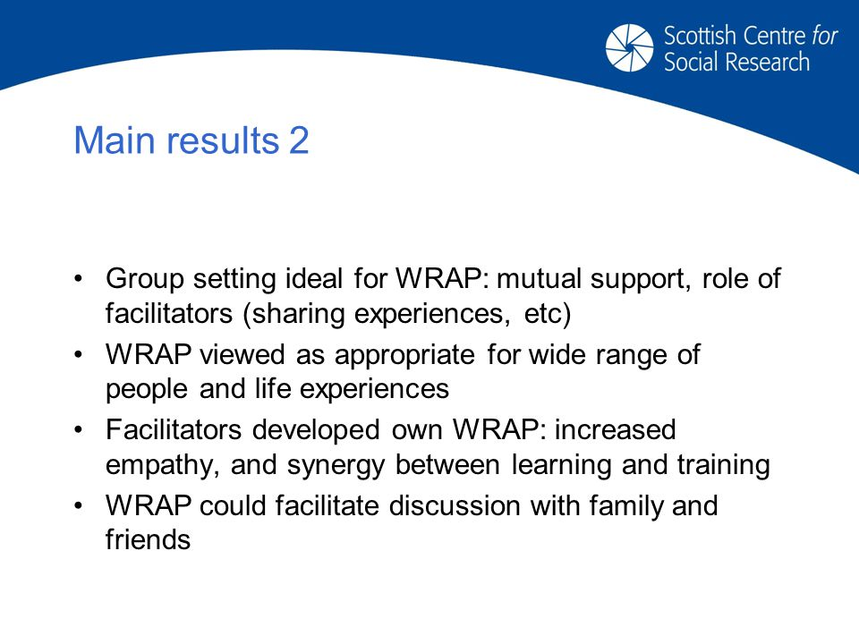 Main results 2 Group setting ideal for WRAP: mutual support, role of facilitators (sharing experiences, etc) WRAP viewed as appropriate for wide range of people and life experiences Facilitators developed own WRAP: increased empathy, and synergy between learning and training WRAP could facilitate discussion with family and friends